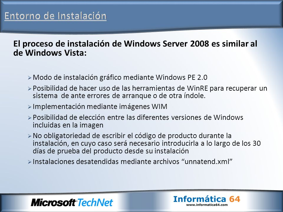 El proceso de instalación de Windows Server 2008 es similar al de Windows Vista: Modo de instalación gráfico mediante Windows PE 2.0 Posibilidad de ha