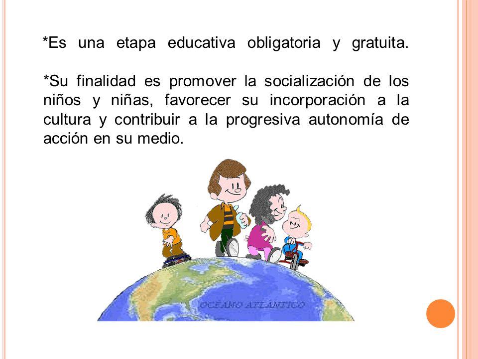 *Es una etapa educativa obligatoria y gratuita. *Su finalidad es promover la socialización de los niños y niñas, favorecer su incorporación a la cultu