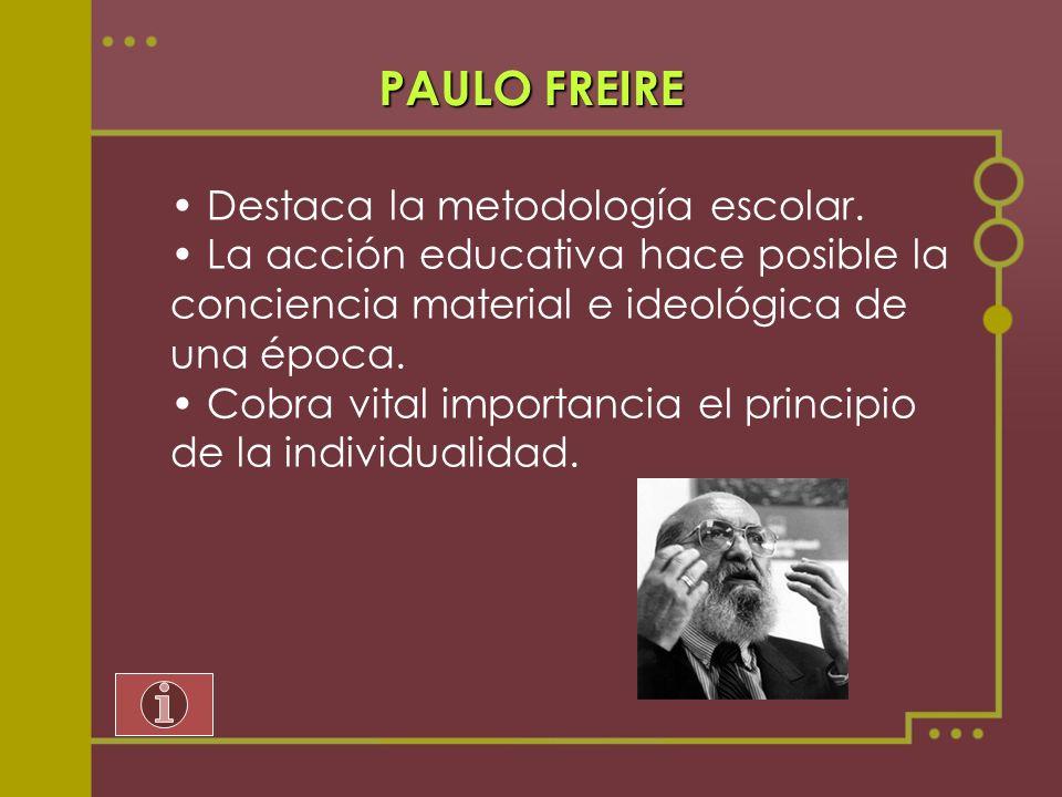 PAULO FREIRE Destaca la metodología escolar. La acción educativa hace posible la conciencia material e ideológica de una época. Cobra vital importanci