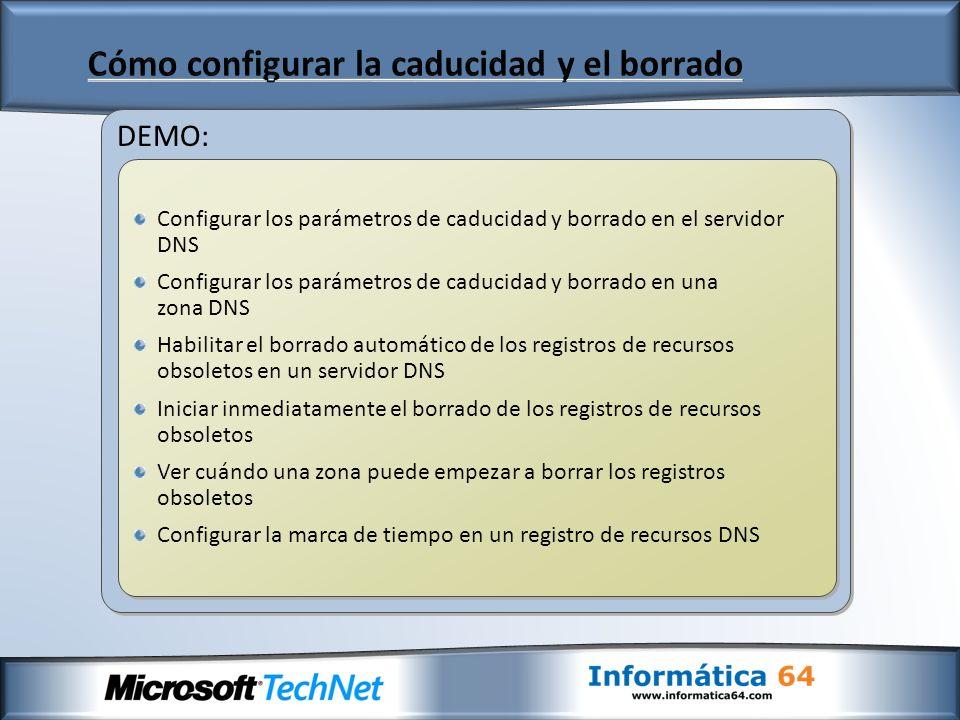 DEMO: Configurar los parámetros de caducidad y borrado en el servidor DNS Configurar los parámetros de caducidad y borrado en una zona DNS Habilitar el borrado automático de los registros de recursos obsoletos en un servidor DNS Iniciar inmediatamente el borrado de los registros de recursos obsoletos Ver cuándo una zona puede empezar a borrar los registros obsoletos Configurar la marca de tiempo en un registro de recursos DNS Configurar los parámetros de caducidad y borrado en el servidor DNS Configurar los parámetros de caducidad y borrado en una zona DNS Habilitar el borrado automático de los registros de recursos obsoletos en un servidor DNS Iniciar inmediatamente el borrado de los registros de recursos obsoletos Ver cuándo una zona puede empezar a borrar los registros obsoletos Configurar la marca de tiempo en un registro de recursos DNS
