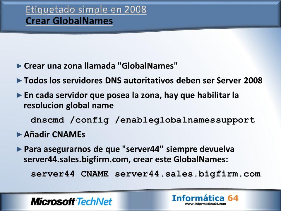 Crear una zona llamada GlobalNames Todos los servidores DNS autoritativos deben ser Server 2008 En cada servidor que posea la zona, hay que habilitar la resolucion global name dnscmd /config /enableglobalnamessupport 1 Añadir CNAMEs Para asegurarnos de que server44 siempre devuelva server44.sales.bigfirm.com, crear este GlobalNames: server44 CNAME server44.sales.bigfirm.com