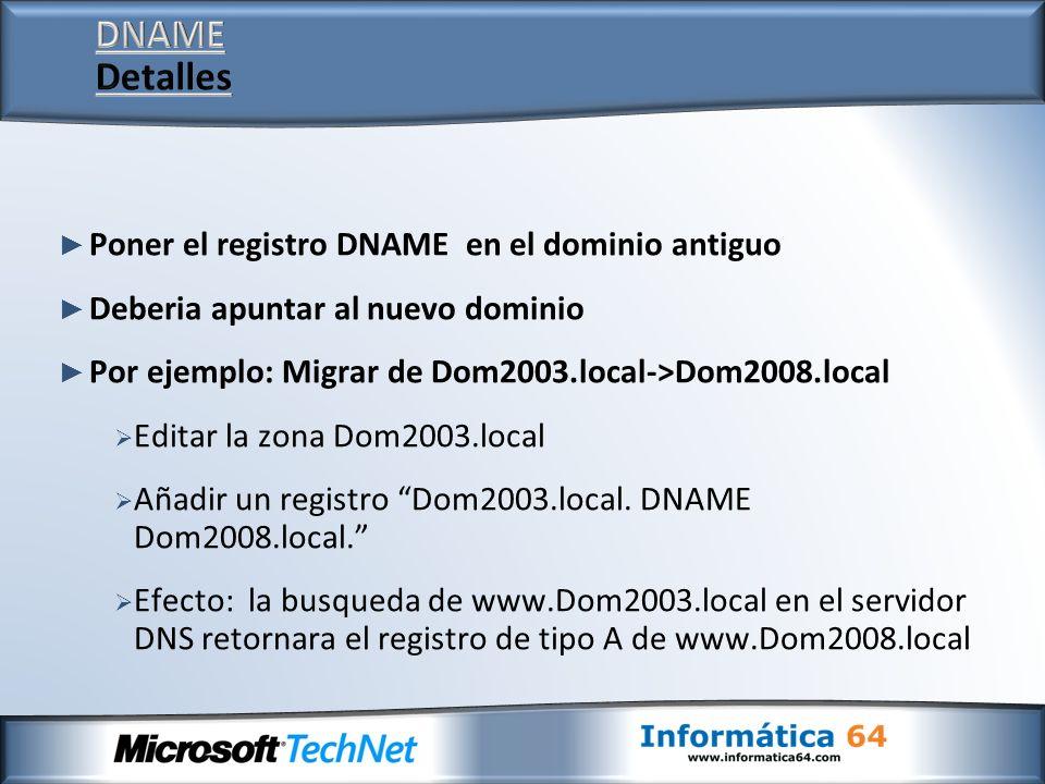 Poner el registro DNAME en el dominio antiguo Deberia apuntar al nuevo dominio Por ejemplo: Migrar de Dom2003.local->Dom2008.local Editar la zona Dom2003.local Añadir un registro Dom2003.local.