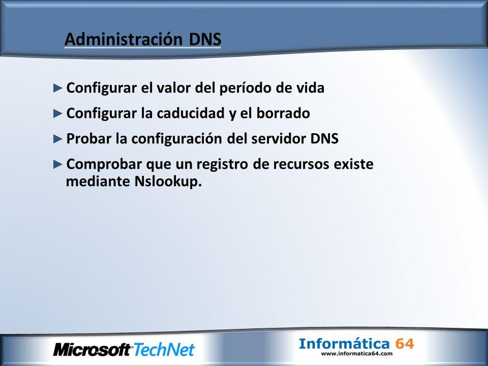 Configurar el valor del período de vida Configurar la caducidad y el borrado Probar la configuración del servidor DNS Comprobar que un registro de recursos existe mediante Nslookup.