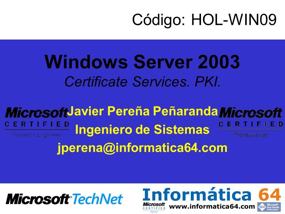 Windows Server 2003 Certificate Services. PKI. Javier Pereña Peñaranda Ingeniero de Sistemas jperena@informatica64.com Código: HOL-WIN09