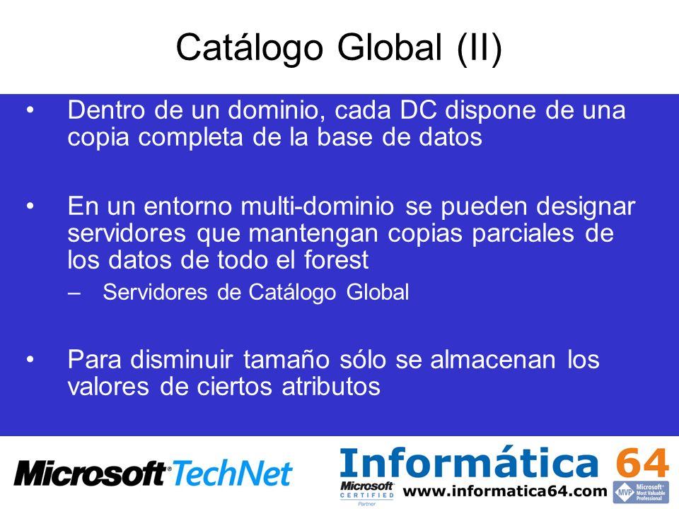 Dentro de un dominio, cada DC dispone de una copia completa de la base de datos En un entorno multi-dominio se pueden designar servidores que mantenga