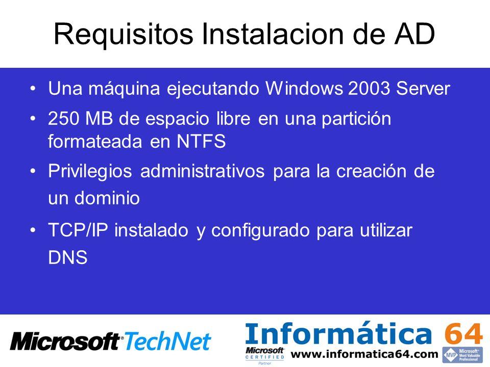 Requisitos Instalacion de AD Una máquina ejecutando Windows 2003 Server 250 MB de espacio libre en una partición formateada en NTFS Privilegios admini