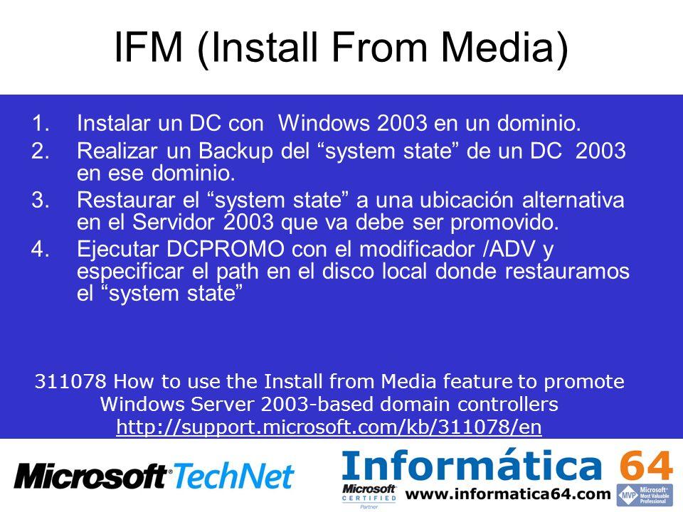 IFM (Install From Media) 1.Instalar un DC con Windows 2003 en un dominio. 2.Realizar un Backup del system state de un DC 2003 en ese dominio. 3.Restau
