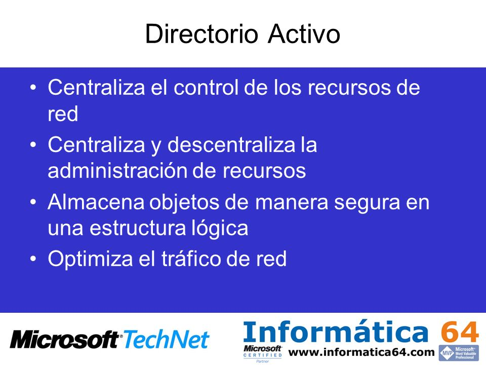Directorio Activo Centraliza el control de los recursos de red Centraliza y descentraliza la administración de recursos Almacena objetos de manera seg