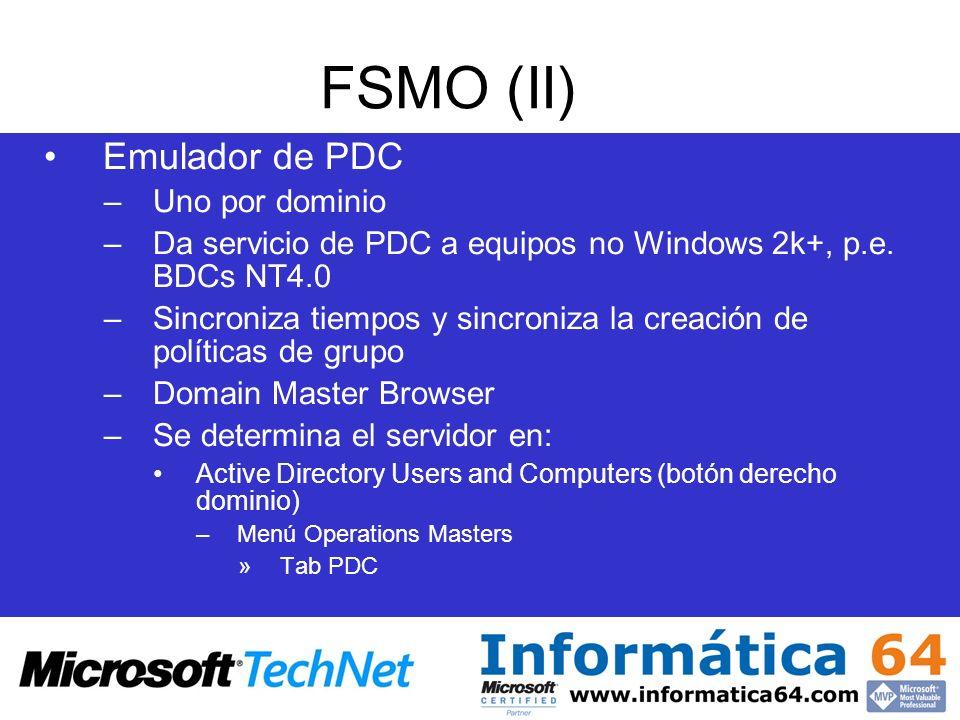 FSMO (II) Emulador de PDC –Uno por dominio –Da servicio de PDC a equipos no Windows 2k+, p.e. BDCs NT4.0 –Sincroniza tiempos y sincroniza la creación