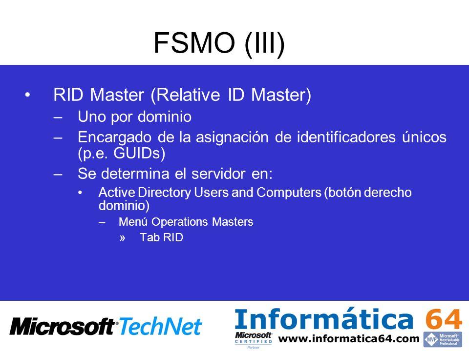FSMO (III) RID Master (Relative ID Master) –Uno por dominio –Encargado de la asignación de identificadores únicos (p.e. GUIDs) –Se determina el servid