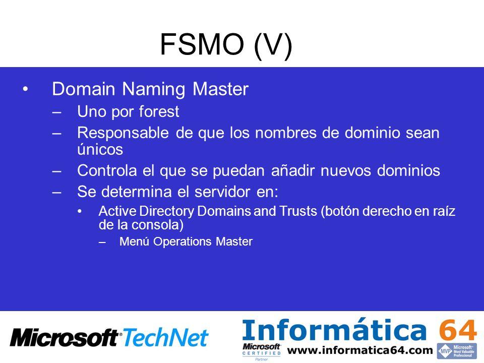FSMO (V) Domain Naming Master –Uno por forest –Responsable de que los nombres de dominio sean únicos –Controla el que se puedan añadir nuevos dominios