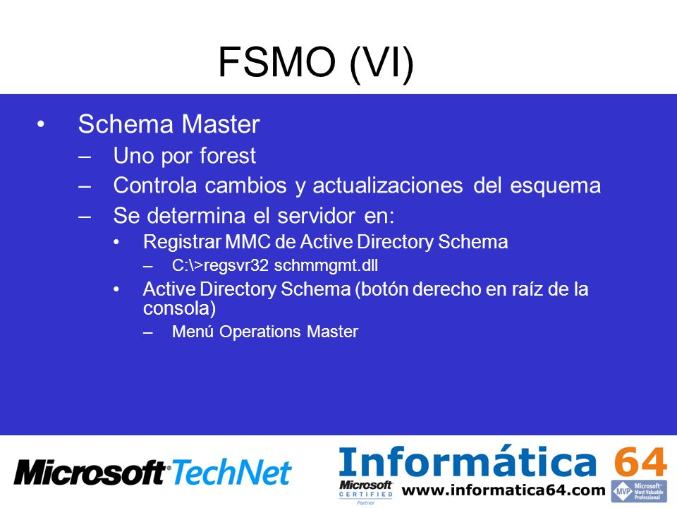 FSMO (VI) Schema Master –Uno por forest –Controla cambios y actualizaciones del esquema –Se determina el servidor en: Registrar MMC de Active Director