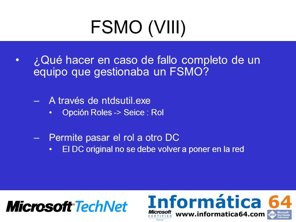 FSMO (VIII) ¿Qué hacer en caso de fallo completo de un equipo que gestionaba un FSMO? –A través de ntdsutil.exe Opción Roles -> Seice : Rol –Permite p