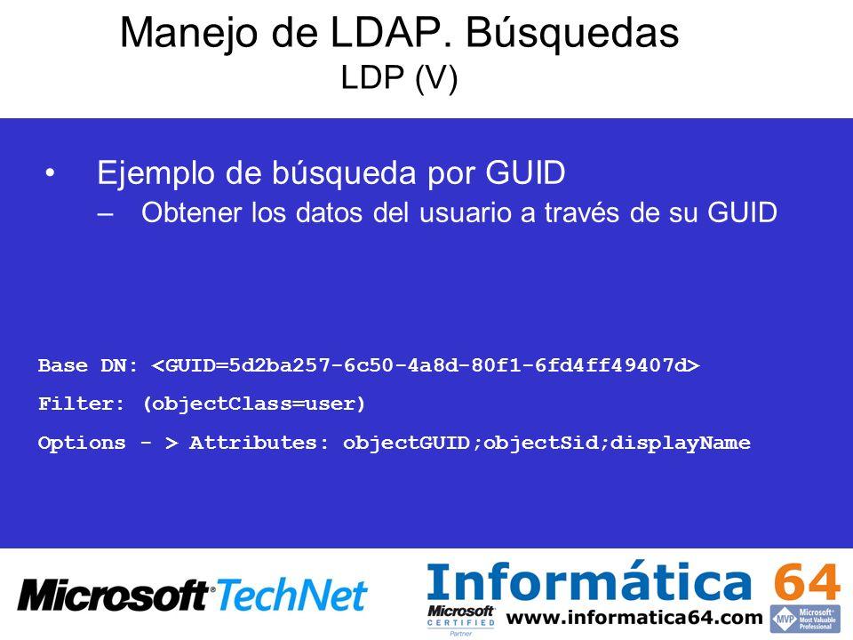 Manejo de LDAP. Búsquedas LDP (V) Ejemplo de búsqueda por GUID –Obtener los datos del usuario a través de su GUID Base DN: Filter: (objectClass=user)