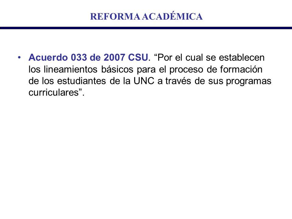 REFORMA ACADÉMICA Acuerdo 033 de 2007 CSU. Por el cual se establecen los lineamientos básicos para el proceso de formación de los estudiantes de la UN