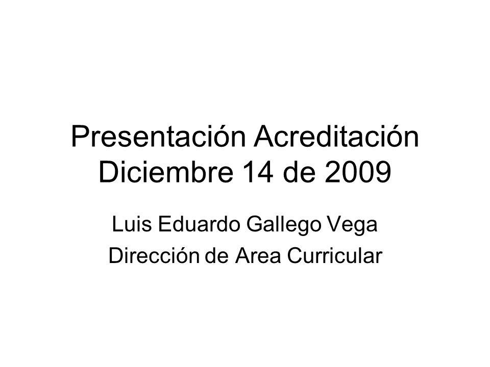 Presentación Acreditación Diciembre 14 de 2009 Luis Eduardo Gallego Vega Dirección de Area Curricular