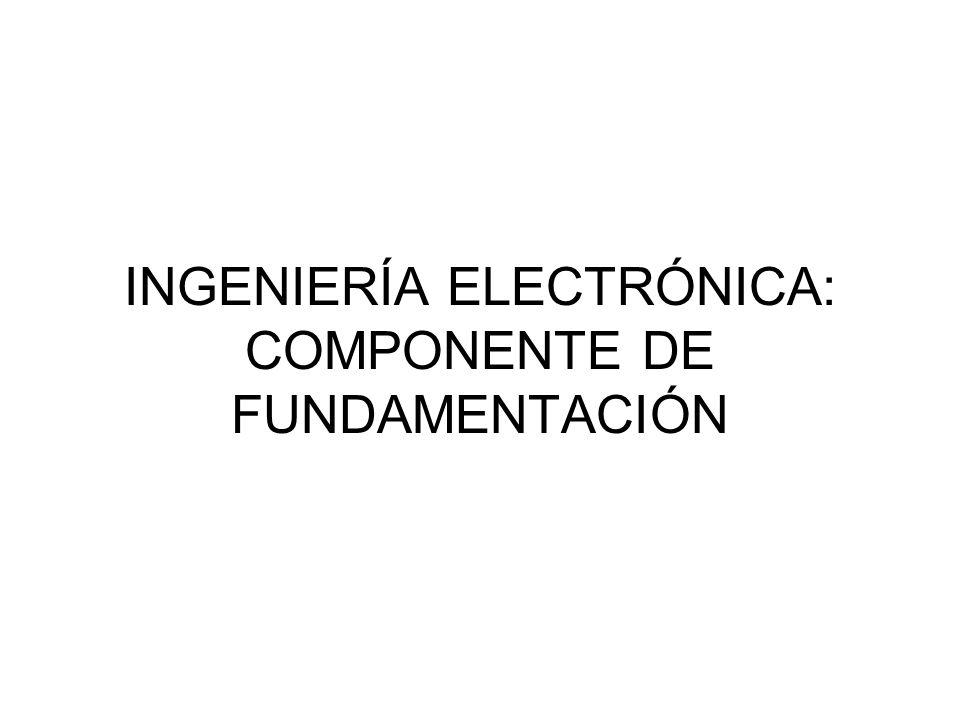 INGENIERÍA ELECTRÓNICA: COMPONENTE DE FUNDAMENTACIÓN