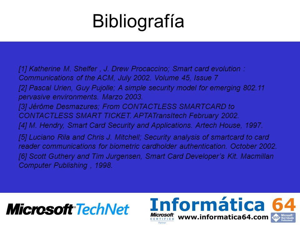 Bibliografía [1] Katherine M. Shelfer, J. Drew Procaccino; Smart card evolution : Communications of the ACM, July 2002. Volume 45, Issue 7 [2] Pascal