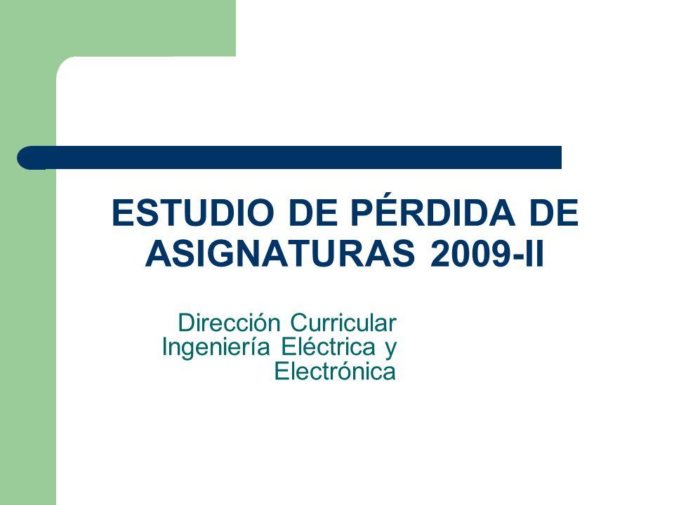 ESTUDIO DE PÉRDIDA DE ASIGNATURAS 2009-II Dirección Curricular Ingeniería Eléctrica y Electrónica