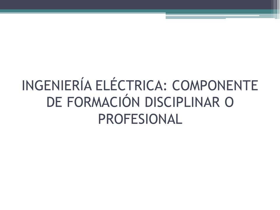 INGENIERÍA ELÉCTRICA: COMPONENTE DE FORMACIÓN DISCIPLINAR O PROFESIONAL