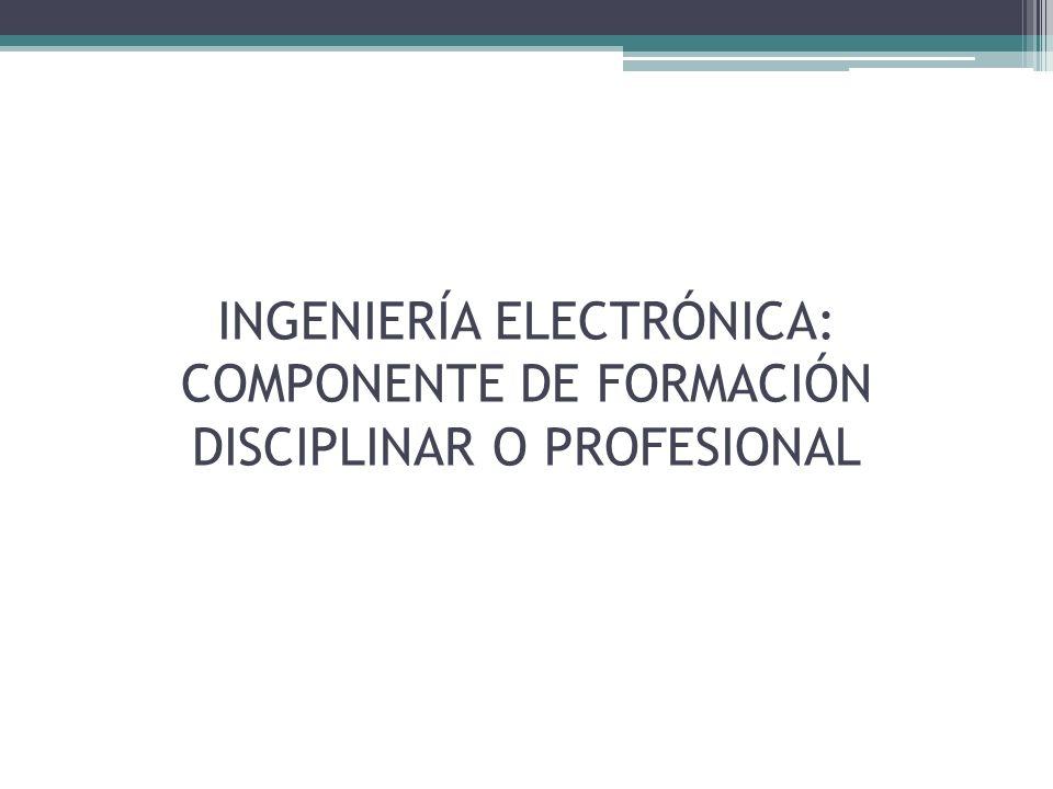 INGENIERÍA ELECTRÓNICA: COMPONENTE DE FORMACIÓN DISCIPLINAR O PROFESIONAL