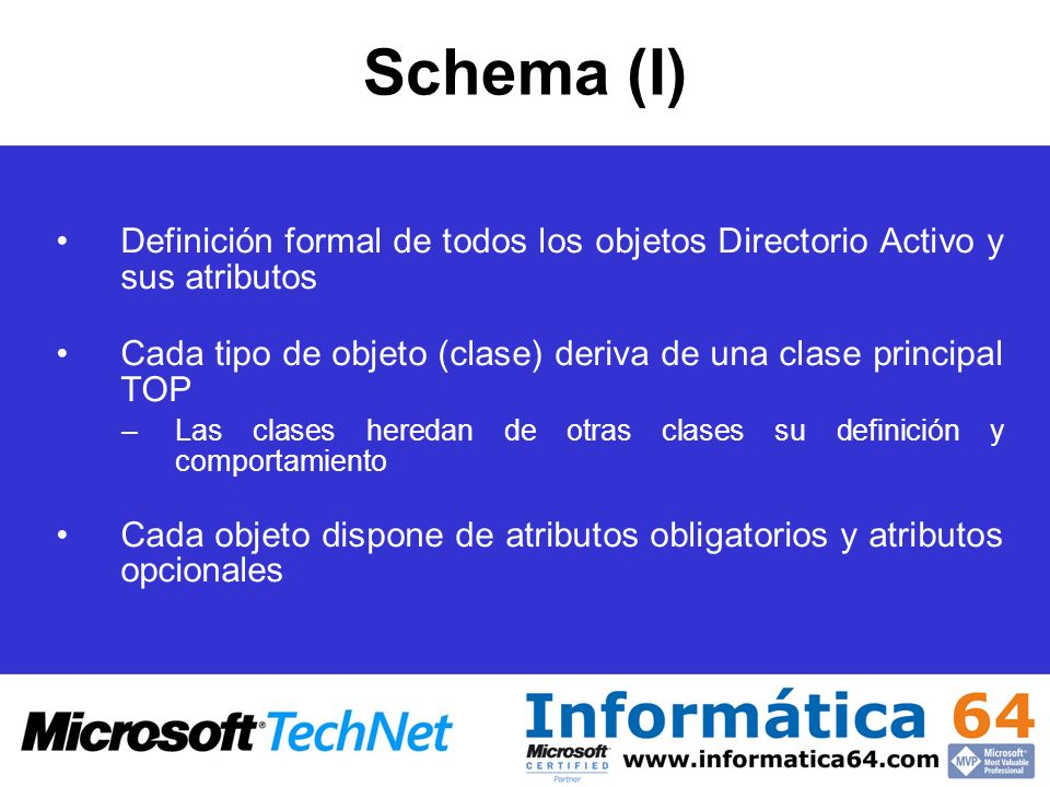 Símil con una tabla de BBDD Relacional –Clase => Definición en una fila de un objeto –Atributos => Columnas que definen una clase Cada atributo a su vez puede verse como una colección de posibles valores El Esquema se puede ver en la consola de Active Directory Schema –Se pueden ver/añadir/modificar clases y atributos por separado Schema (II)