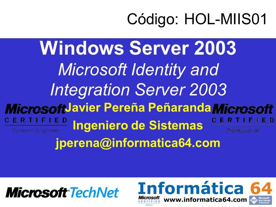 Windows Server 2003 Microsoft Identity and Integration Server 2003 Javier Pereña Peñaranda Ingeniero de Sistemas jperena@informatica64.com Código: HOL