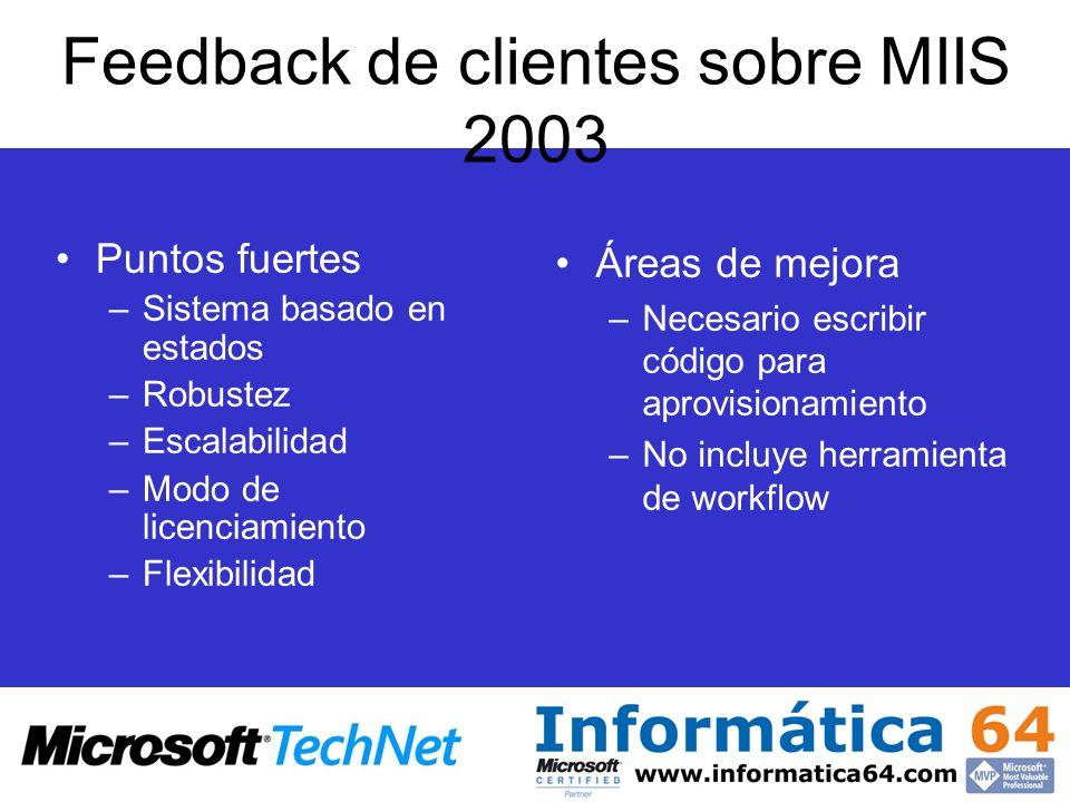 Feedback de clientes sobre MIIS 2003 Puntos fuertes –Sistema basado en estados –Robustez –Escalabilidad –Modo de licenciamiento –Flexibilidad Áreas de