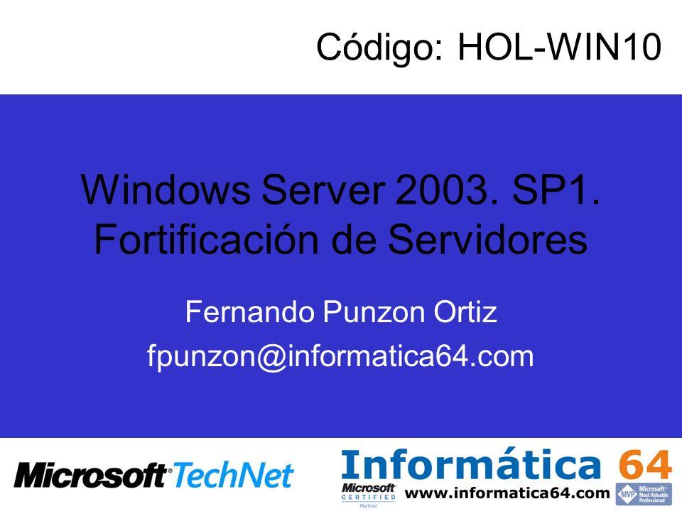 Windows Server 2003. SP1. Fortificación de Servidores Fernando Punzon Ortiz fpunzon@informatica64.com Código: HOL-WIN10