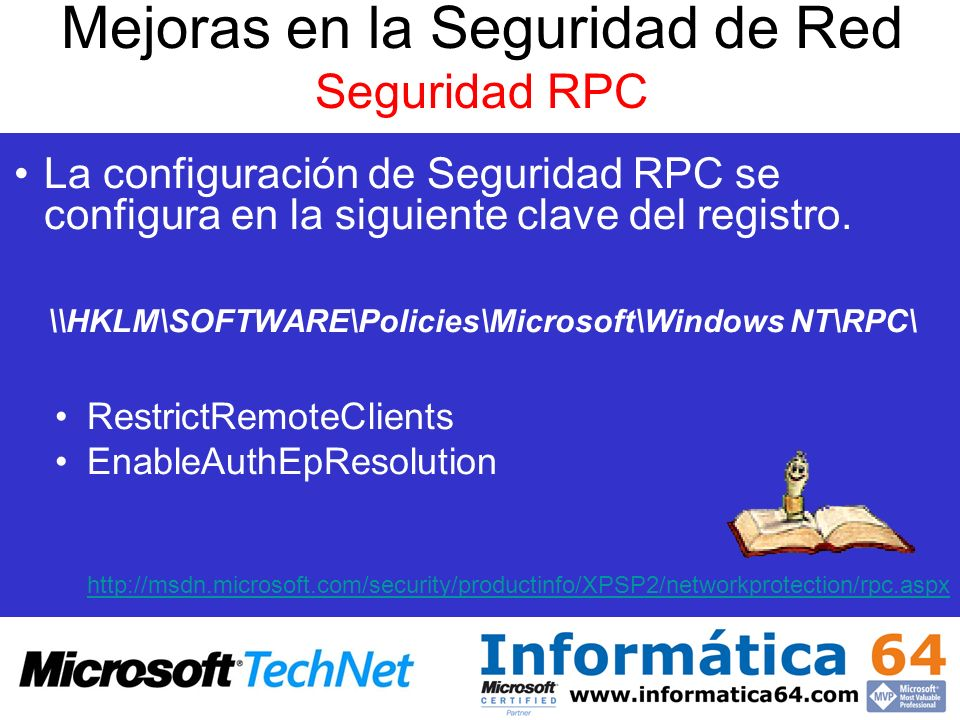 La configuración de Seguridad RPC se configura en la siguiente clave del registro. \\HKLM\SOFTWARE\Policies\Microsoft\Windows NT\RPC\ RestrictRemoteCl