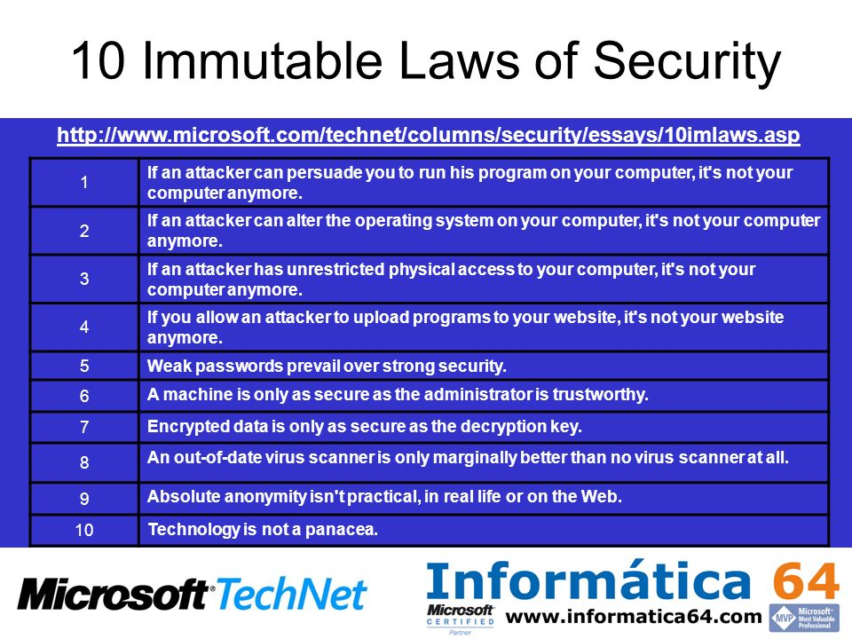 10 Immutable Laws of Security 1 If an attacker can persuade you to run his program on your computer, it's not your computer anymore. 2 If an attacker