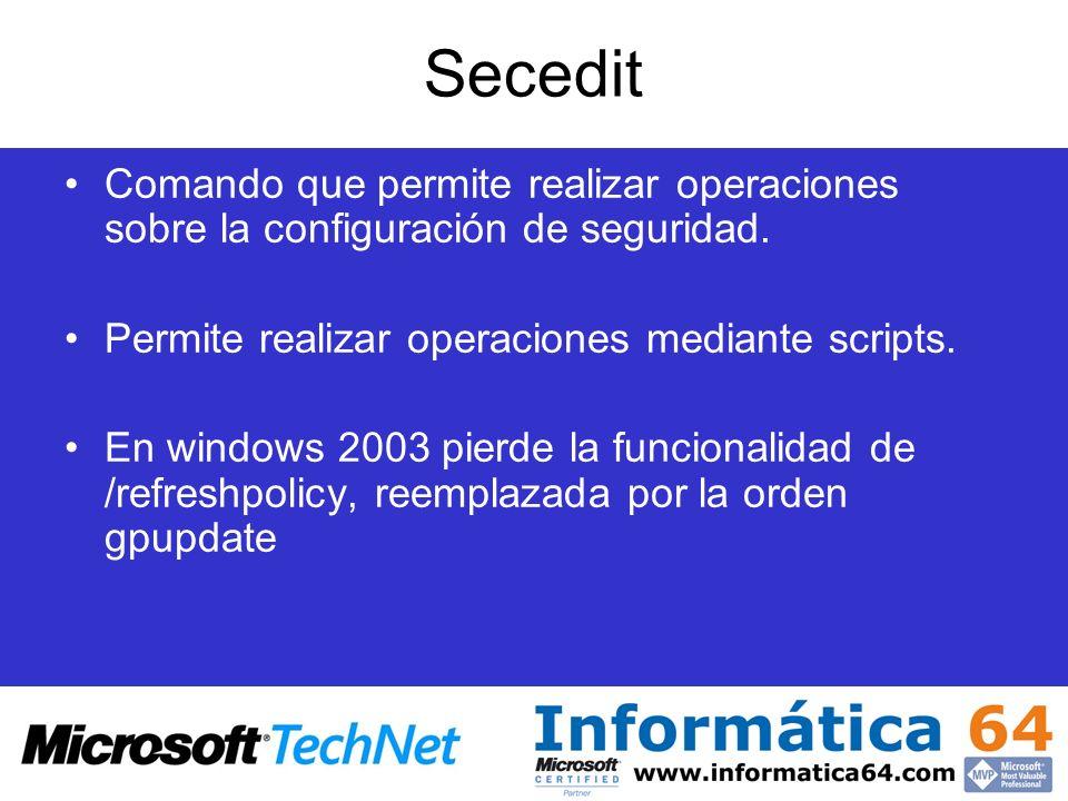 Secedit Comando que permite realizar operaciones sobre la configuración de seguridad. Permite realizar operaciones mediante scripts. En windows 2003 p