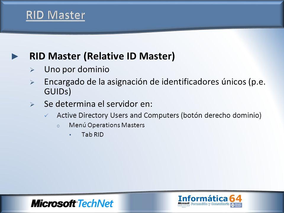 RID Master (Relative ID Master) Uno por dominio Encargado de la asignación de identificadores únicos (p.e. GUIDs) Se determina el servidor en: Active