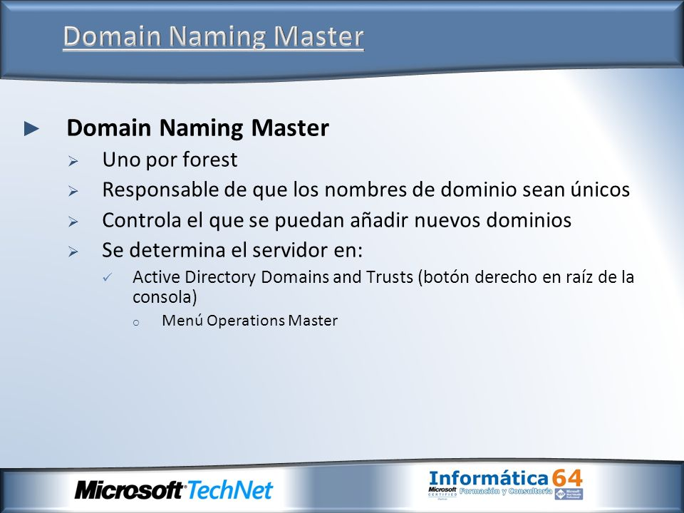 Domain Naming Master Uno por forest Responsable de que los nombres de dominio sean únicos Controla el que se puedan añadir nuevos dominios Se determin