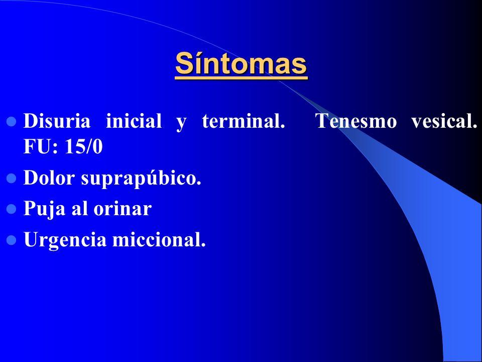 Síntomas Disuria inicial y terminal. Tenesmo vesical. FU: 15/0 Dolor suprapúbico. Puja al orinar Urgencia miccional.