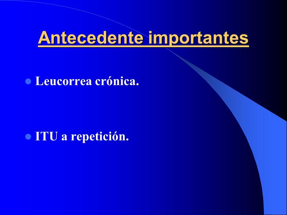 Antecedente importantes Leucorrea crónica. ITU a repetición.