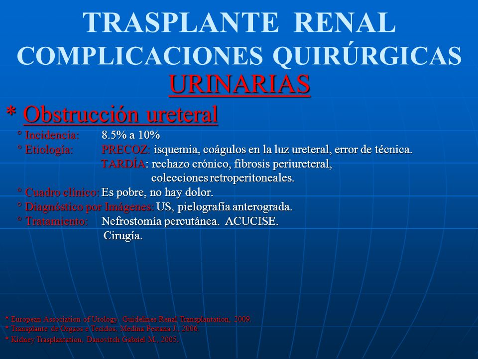 TRASPLANTE RENAL COMPLICACIONES QUIRÚRGICASURINARIAS * Obstrucción ureteral ° Incidencia: 8.5% a 10% ° Incidencia: 8.5% a 10% ° Etiología: PRECOZ: isq