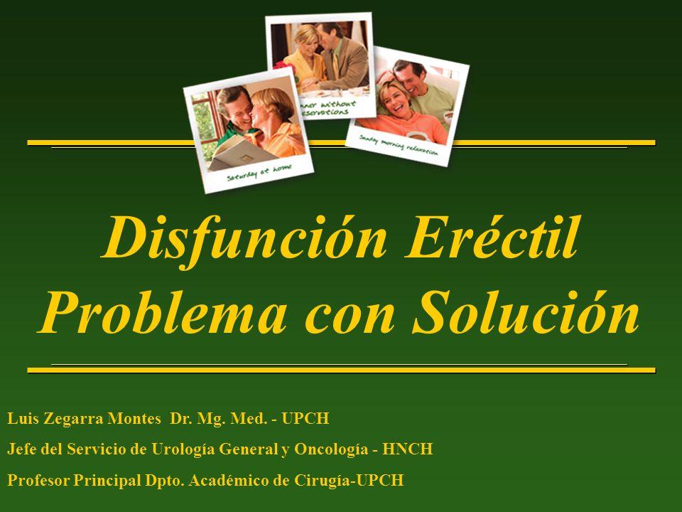 Disfunción Eréctil Problema con Solución Luis Zegarra Montes Dr. Mg. Med. - UPCH Jefe del Servicio de Urología General y Oncología - HNCH Profesor Pri