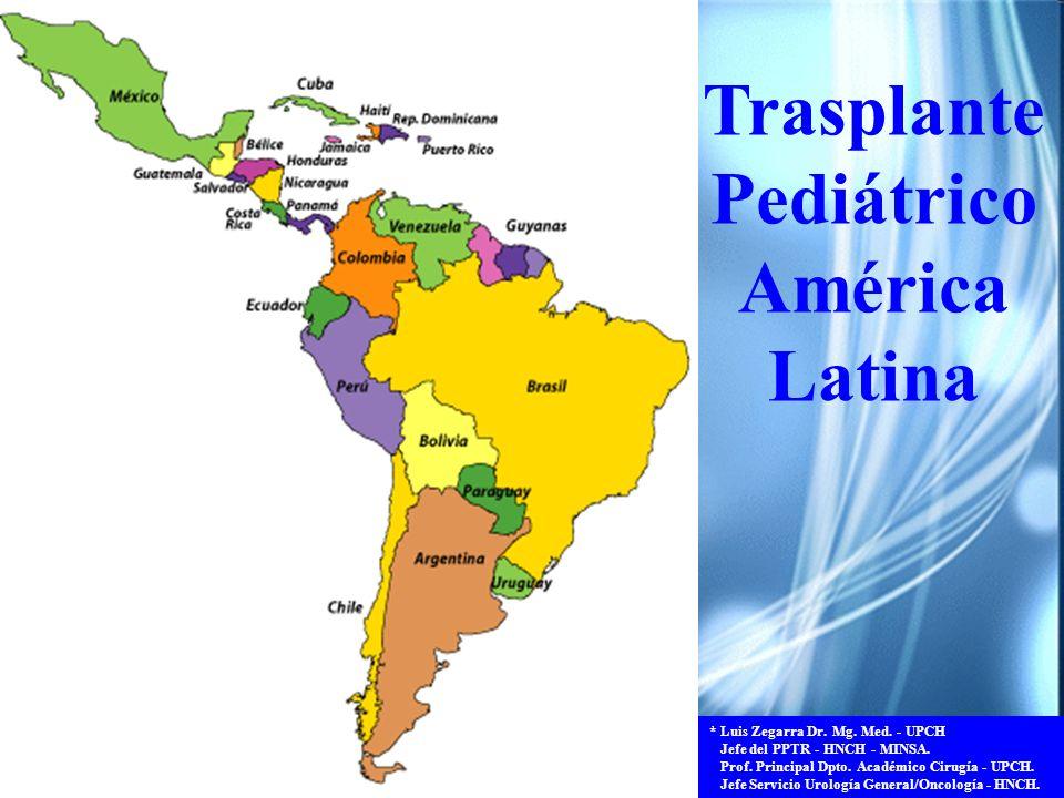 Trasplante Pediátrico América Latina * Luis Zegarra Dr. Mg. Med. - UPCH Jefe del PPTR - HNCH - MINSA. Prof. Principal Dpto. Académico Cirugía - UPCH.