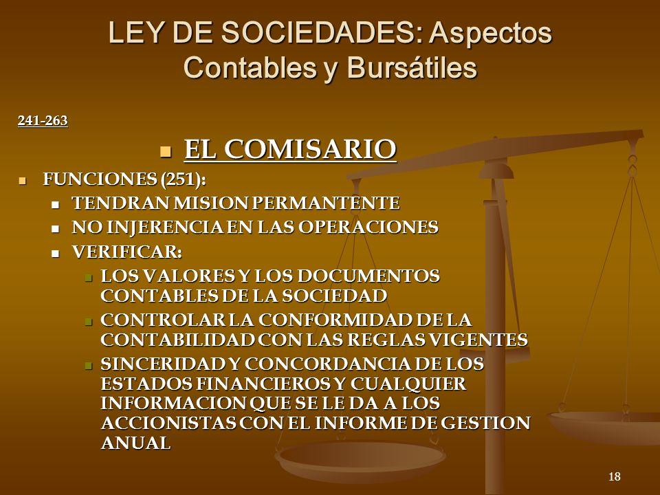 18 LEY DE SOCIEDADES: Aspectos Contables y Bursátiles 241-263 EL COMISARIO EL COMISARIO FUNCIONES (251): FUNCIONES (251): TENDRAN MISION PERMANTENTE TENDRAN MISION PERMANTENTE NO INJERENCIA EN LAS OPERACIONES NO INJERENCIA EN LAS OPERACIONES VERIFICAR: VERIFICAR: LOS VALORES Y LOS DOCUMENTOS CONTABLES DE LA SOCIEDAD LOS VALORES Y LOS DOCUMENTOS CONTABLES DE LA SOCIEDAD CONTROLAR LA CONFORMIDAD DE LA CONTABILIDAD CON LAS REGLAS VIGENTES CONTROLAR LA CONFORMIDAD DE LA CONTABILIDAD CON LAS REGLAS VIGENTES SINCERIDAD Y CONCORDANCIA DE LOS ESTADOS FINANCIEROS Y CUALQUIER INFORMACION QUE SE LE DA A LOS ACCIONISTAS CON EL INFORME DE GESTION ANUAL SINCERIDAD Y CONCORDANCIA DE LOS ESTADOS FINANCIEROS Y CUALQUIER INFORMACION QUE SE LE DA A LOS ACCIONISTAS CON EL INFORME DE GESTION ANUAL
