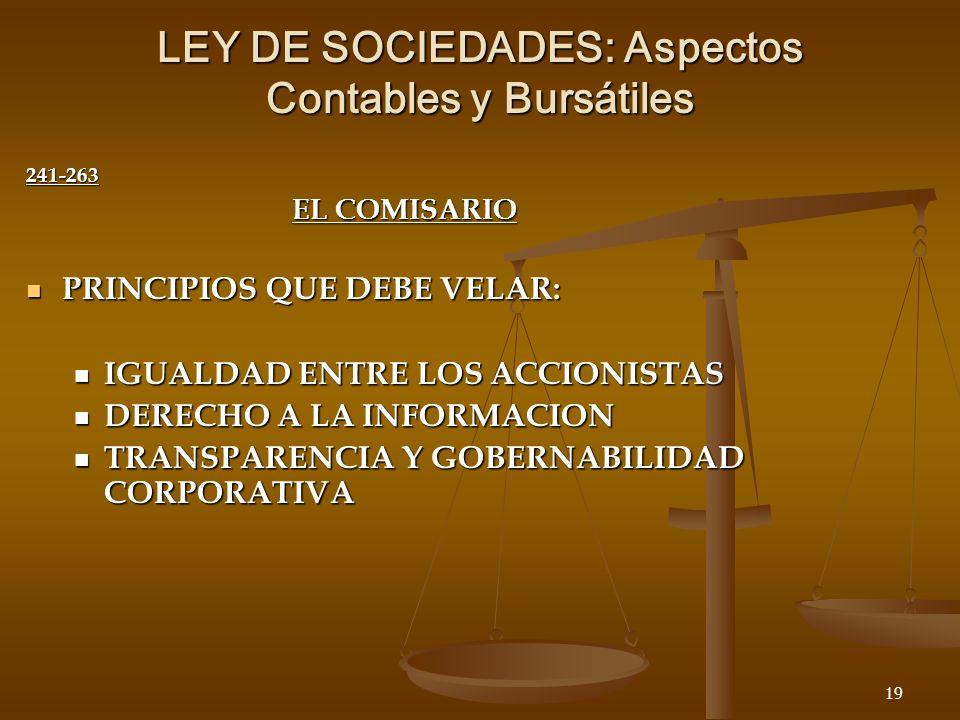 19 LEY DE SOCIEDADES: Aspectos Contables y Bursátiles 241-263 EL COMISARIO PRINCIPIOS QUE DEBE VELAR: PRINCIPIOS QUE DEBE VELAR: IGUALDAD ENTRE LOS ACCIONISTAS IGUALDAD ENTRE LOS ACCIONISTAS DERECHO A LA INFORMACION DERECHO A LA INFORMACION TRANSPARENCIA Y GOBERNABILIDAD CORPORATIVA TRANSPARENCIA Y GOBERNABILIDAD CORPORATIVA