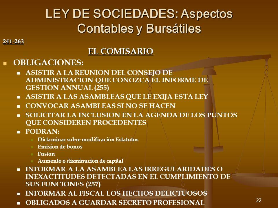 22 LEY DE SOCIEDADES: Aspectos Contables y Bursátiles 241-263 EL COMISARIO OBLIGACIONES: ASISTIR A LA REUNION DEL CONSEJO DE ADMINISTRACION QUE CONOZCA EL INFORME DE GESTION ANNUAL (255) ASISTIR A LAS ASAMBLEAS QUE LE EXIJA ESTA LEY CONVOCAR ASAMBLEAS SI NO SE HACEN SOLICITAR LA INCLUSION EN LA AGENDA DE LOS PUNTOS QUE CONSIDEREN PROCEDENTES PODRAN: Dictaminar sobre modificación Estatutos Emision de bonos Fusion Aumento o disminucion de capital INFORMAR A LA ASAMBLEA LAS IRREGULARIDADES O INEXACTITUDES DETECTADAS EN EL CUMPLIMIENTO DE SUS FUNCIONES (257) INFORMAR AL FISCAL LOS HECHOS DELICTUOSOS OBLIGADOS A GUARDAR SECRETO PROFESIONAL