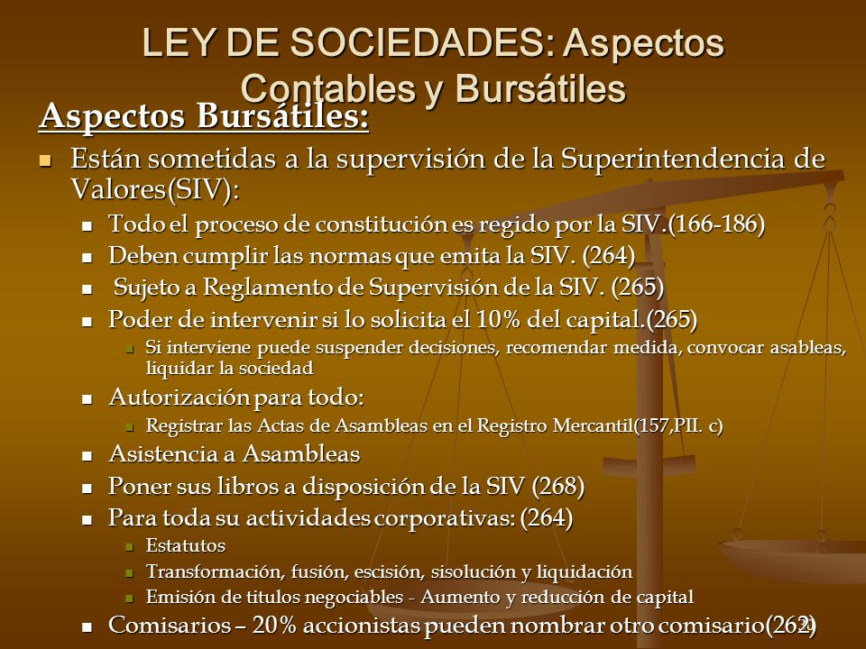 30 LEY DE SOCIEDADES: Aspectos Contables y Bursátiles Aspectos Bursátiles: Están sometidas a la supervisión de la Superintendencia de Valores(SIV): Están sometidas a la supervisión de la Superintendencia de Valores(SIV): Todo el proceso de constitución es regido por la SIV.(166-186) Todo el proceso de constitución es regido por la SIV.(166-186) Deben cumplir las normas que emita la SIV.