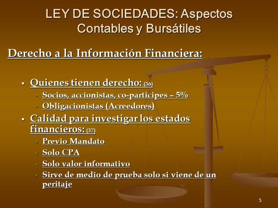 5 LEY DE SOCIEDADES: Aspectos Contables y Bursátiles Derecho a la Información Financiera: Quienes tienen derecho: (36) Quienes tienen derecho: (36) Socios, accionistas, co-participes – 5% Socios, accionistas, co-participes – 5% Obligacionistas (Acreedores) Obligacionistas (Acreedores) Calidad para investigar los estados financieros: (37) Calidad para investigar los estados financieros: (37) Previo Mandato Previo Mandato Solo CPA Solo CPA Solo valor informativo Solo valor informativo Sirve de medio de prueba solo si viene de un peritaje Sirve de medio de prueba solo si viene de un peritaje