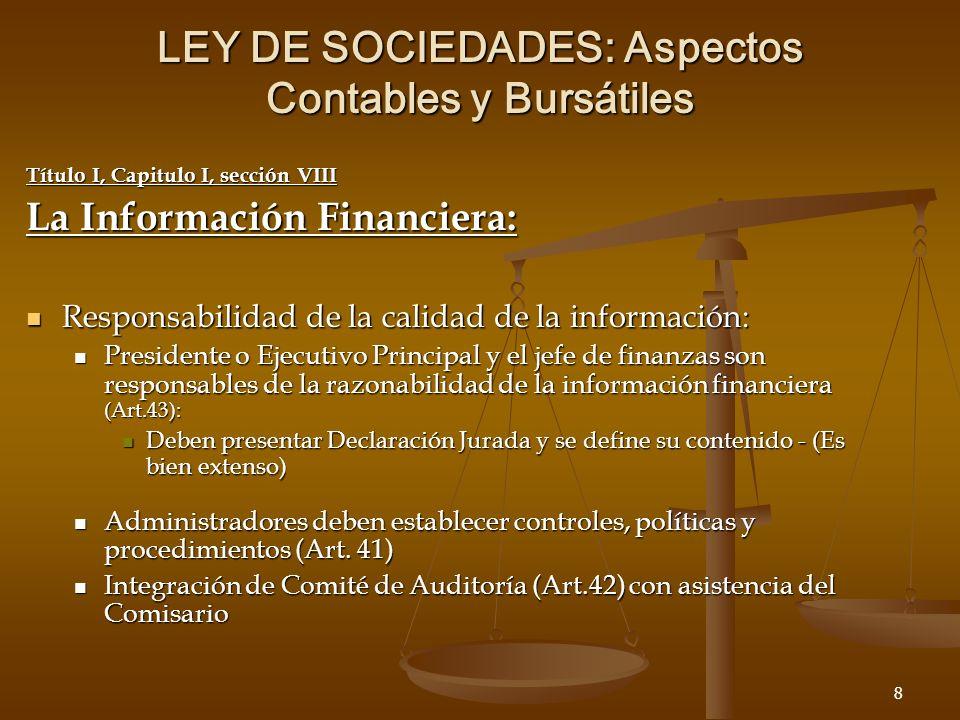 8 LEY DE SOCIEDADES: Aspectos Contables y Bursátiles Título I, Capitulo I, sección VIII La Información Financiera: Responsabilidad de la calidad de la información: Responsabilidad de la calidad de la información: Presidente o Ejecutivo Principal y el jefe de finanzas son responsables de la razonabilidad de la información financiera (Art.43): Presidente o Ejecutivo Principal y el jefe de finanzas son responsables de la razonabilidad de la información financiera (Art.43): Deben presentar Declaración Jurada y se define su contenido - (Es bien extenso) Deben presentar Declaración Jurada y se define su contenido - (Es bien extenso) Administradores deben establecer controles, políticas y procedimientos (Art.