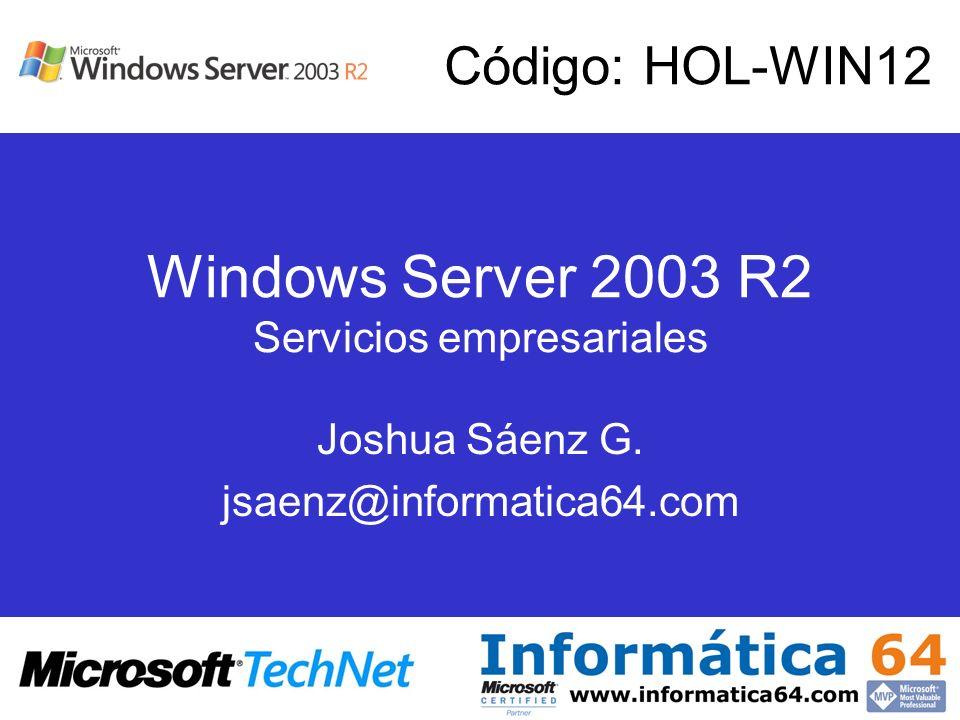 Windows Server 2003 R2 Servicios empresariales Joshua Sáenz G. jsaenz@informatica64.com Código: HOL-WIN12