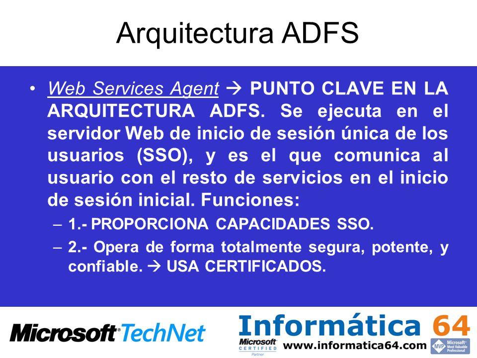 Arquitectura ADFS Web Services Agent PUNTO CLAVE EN LA ARQUITECTURA ADFS. Se ejecuta en el servidor Web de inicio de sesión única de los usuarios (SSO