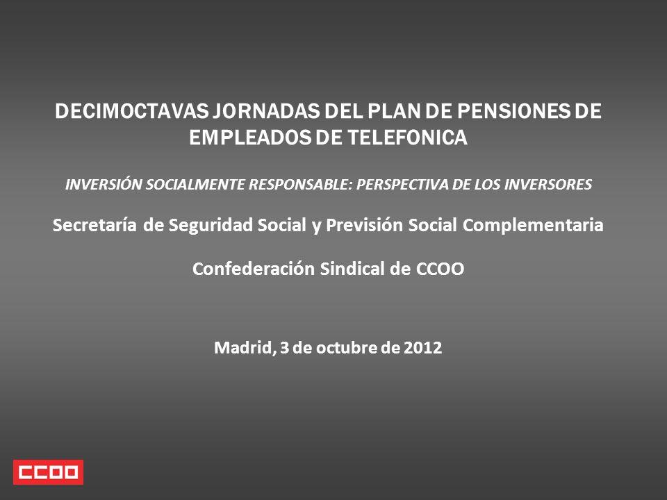 DECIMOCTAVAS JORNADAS DEL PLAN DE PENSIONES DE EMPLEADOS DE TELEFONICA INVERSIÓN SOCIALMENTE RESPONSABLE: PERSPECTIVA DE LOS INVERSORES Secretaría de Seguridad Social y Previsión Social Complementaria Confederación Sindical de CCOO Madrid, 3 de octubre de 2012