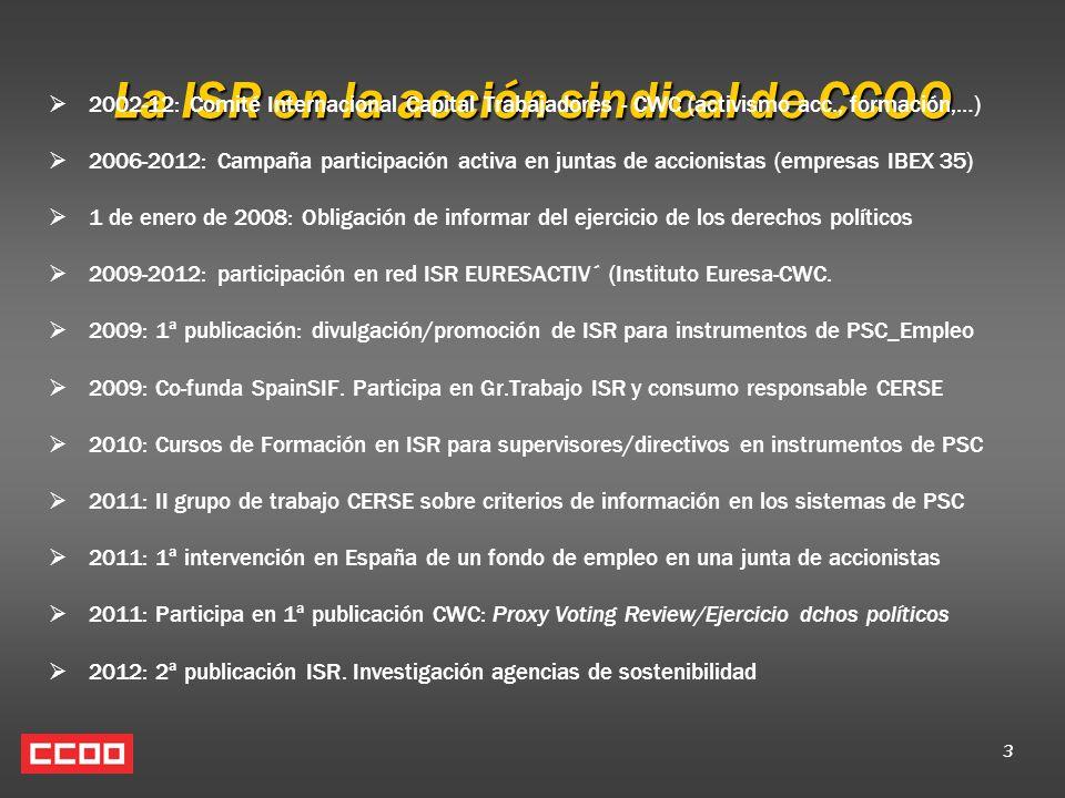 3 La ISR en la acción sindical de CCOO 2002-12: Comité Internacional Capital Trabajadores - CWC (activismo acc., formación,…) 2006-2012: Campaña participación activa en juntas de accionistas (empresas IBEX 35) 1 de enero de 2008: Obligación de informar del ejercicio de los derechos políticos 2009-2012: participación en red ISR EURESACTIV´ (Instituto Euresa-CWC.