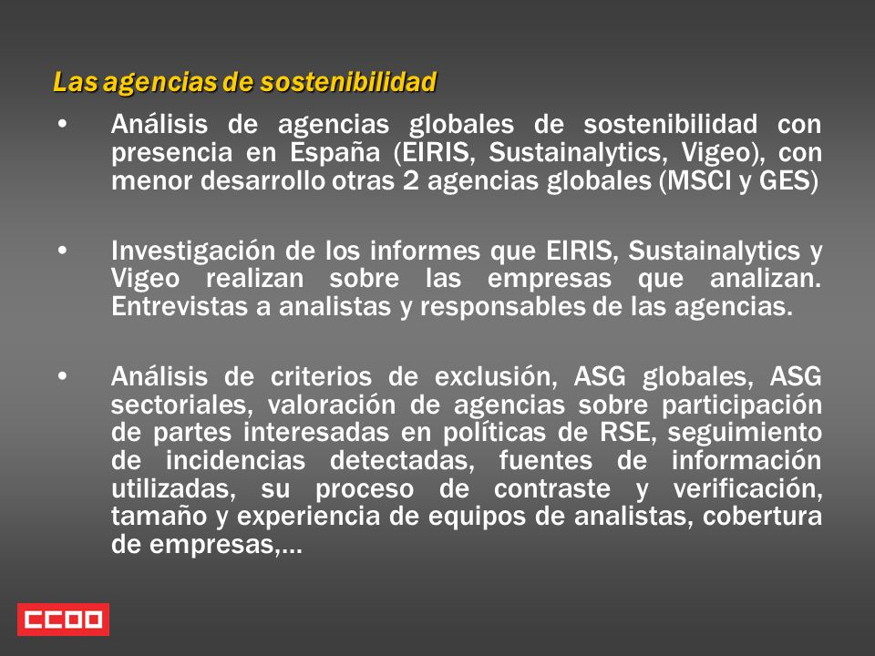 Las agencias de sostenibilidad Análisis de agencias globales de sostenibilidad con presencia en España (EIRIS, Sustainalytics, Vigeo), con menor desarrollo otras 2 agencias globales (MSCI y GES) Investigación de los informes que EIRIS, Sustainalytics y Vigeo realizan sobre las empresas que analizan.